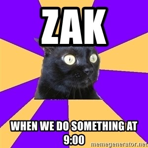 Anxiety Cat - Zak  When we do something at 9:00