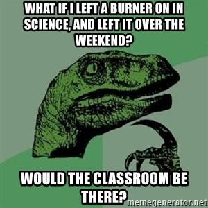 Philosoraptor - What if i left a burner on in science, and left it over the weekend? would the classroom be there?