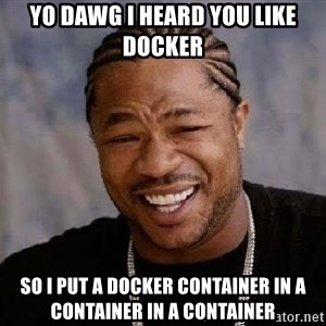 Yo Dawg - Yo dawg I heard you like docker so I put a docker container in a container in a container
