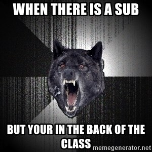 xymixihb - when there is a sub  but your in the back of the class