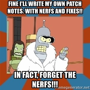 Blackjack and hookers bender - Fine I'll write my own patch notes. With Nerfs and fixes!! In Fact, Forget the nerfs!!!