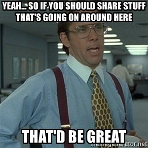 Office Space Boss - Yeah... so if you should share stuff that's going on around here That'd be great