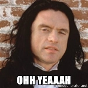 Disgusted Tommy Wiseau - Ohh yeaaah