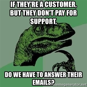 Philosoraptor - If they're a customer,                                              but they don't pay for support, Do we have to answer their emails?