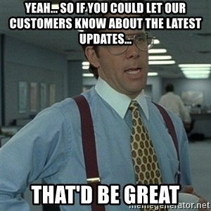 Office Space Boss - Yeah... so if you could let our customers know about the latest updates... That'd be great