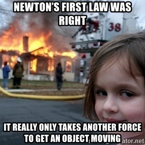 Disaster Girl - Newton's first law was right  It really only takes another force to get an object moving