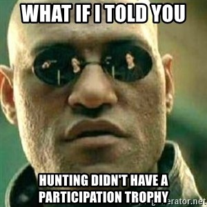What If I Told You - What if I told you hunting didn't have a participation trophy