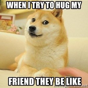 so doge - when i try to hug my  friend they be like