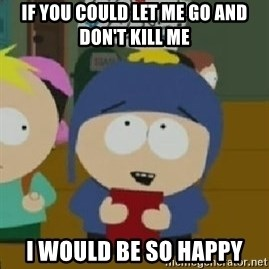 Craig would be so happy - if you could let me go and don't kill me I would be so happy