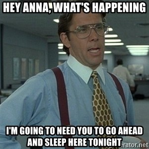 Office Space Boss - Hey Anna, what's happening I'm going to need you to go ahead and sleep here tonight