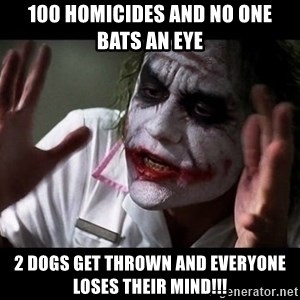 joker mind loss - 100 homicides and no one bats an eye 2 dogs get thrown and everyone loses their mind!!!