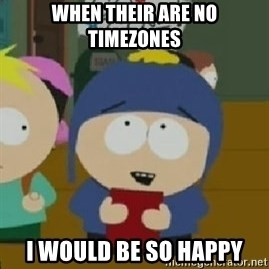 Craig would be so happy - When their are no timezones I would be so happy