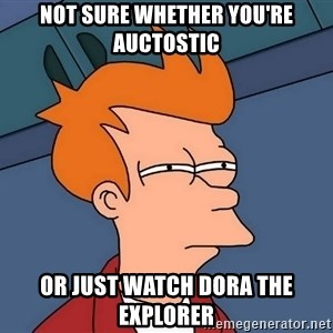 Futurama Fry - Not sure whether you're auctostic or just watch Dora the explorer