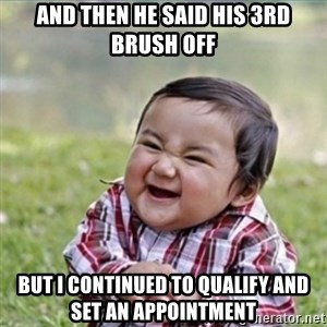 evil plan kid - and then he said his 3rd brush off but I continued to qualify and set an appointment