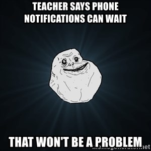 Forever Alone Date Myself Fail Life - Teacher says phone notifications can wait That won't be a problem