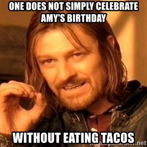 One Does Not Simply - One does not simply celebrate Amy's birthday Without eating tacos
