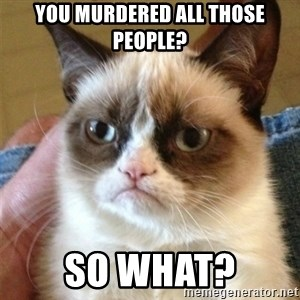 Grumpy Cat  - You murdered all those people? So what?