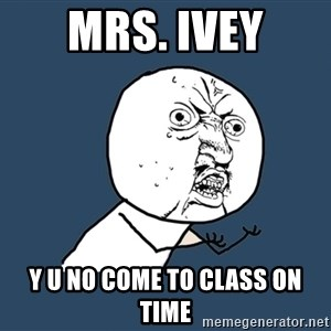 Y U No - Mrs. Ivey Y U no come to class on time