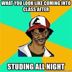 Ash Pedreiro - what you look like coming into class after   studing all night