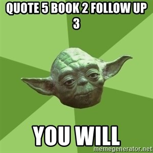 Advice Yoda Gives - QUOTE 5 BOOK 2 FOLLOW UP 3 YOU WILL