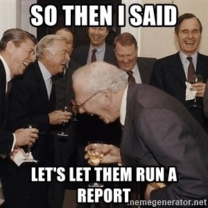 So Then I Said... - so then i said let's let them run a report