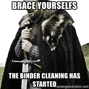 Brace Yourselves.  John is turning 21. - Brace yourselfs the binder cleaning has started