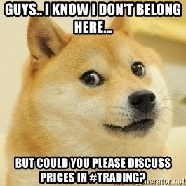 Dogeeeee - guys.. i know i don't belong here... But could you please discuss prices in #trading?
