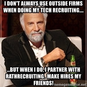 The Most Interesting Man In The World - I don't always use outside firms when doing my tech recruiting.... ...but when I do, i partner with rathrecruiting.  Make hires my friends!