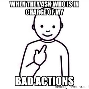 Guess who ? - when they ask who is in charge of my  bad actions