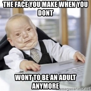 Working Babby - The face you make when you dont  Wont to be an adult anymore