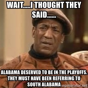Confused Bill Cosby  - Wait.....i thought they said...... alabama deserved to be in the playoffs. they must have been referring to south alabama