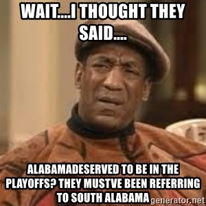 Confused Bill Cosby  - Wait....I thought they said.... Alabamadeserved to be in the playoffs? they mustve been referring to south alabama