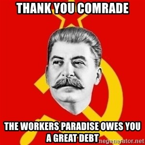 Stalin Says - Thank you comrade the workers paradise owes you a great debt