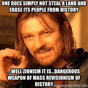 One Does Not Simply - One does simply not steal a land and erase its people from history ...Well Zionism it is...dangerous weapon of mass revisionism of history