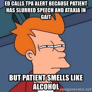 Futurama Fry - ED calls tPA alert because patient has slurred speech and ataxia in gait But patient smells like alcohol