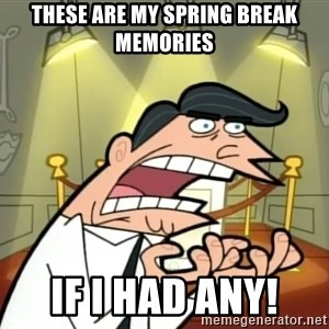 Timmy turner's dad IF I HAD ONE! - These are my spring break memories If I had any!