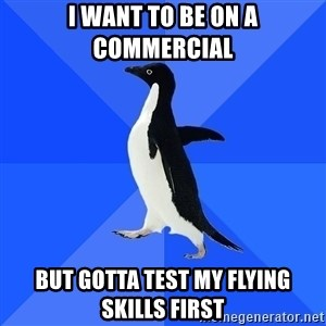 Socially Awkward Penguin - I want to be on a commercial But gotta test my flying skills first