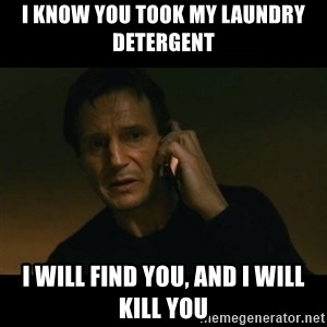 liam neeson taken - I know you took my laundry detergent  I will find you, and I will kill you