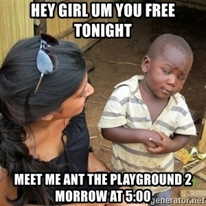 skeptical black kid - Hey girl um you free tonight meet me ant the playground 2 morrow at 5:00