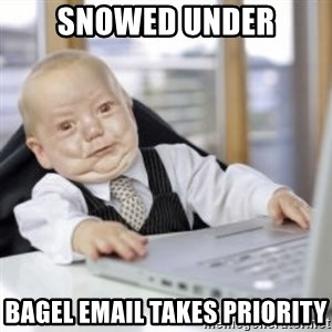 Working Babby - Snowed under Bagel email takes priority