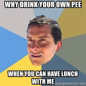 Bear Grylls - Why drink your own pee  when you can have lunch with me