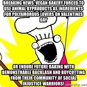 BAKE ALL OF THE THINGS! - BREAKING NEWS: Vegan bakery forced to use animal byproducts as ingredients for polyamorous lovers on Valentines Day or endure future baking with demonstrable backlash and boycotting from their community of social injustice warriors!