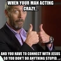 cool story bro house - When your man acting crazy... And you have to connect with Jesus so you don't do anything stupid.
