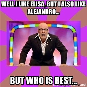Harry Hill Fight - Well I like Elisa, but I also like Alejandro… But who is best...