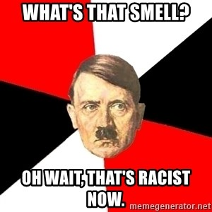 Advice Hitler - What's that smell? Oh wait, that's racist now.