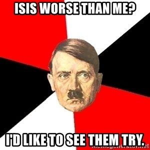 Advice Hitler - ISIS worse than me? I'd like to see them try.
