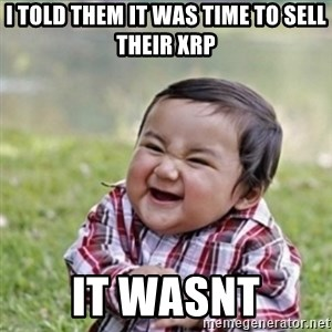 evil plan kid - I told them it was time to sell their xrp it wasnt