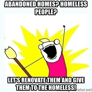 All the things - Abandoned homes? Homeless people?  Let's renovate them and give them to the homeless!