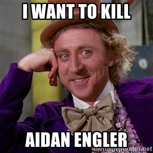 Willy Wonka - i want to kill aidan Engler