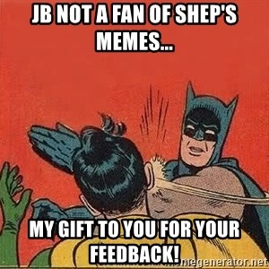 batman slap robin - JB not a fan of Shep's memes... My gift to you for your feedback!